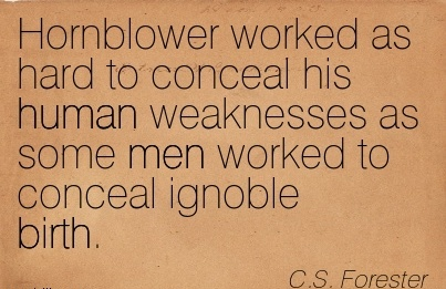 Hornblower Worked As Hard To Conceal His Human Weaknesses As Some Men Worked To Conceal Ignoble Birth. - C..S Forester