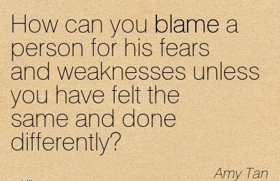 How Can You Blame A Person For His Fears And Weaknesses Unless You Have Felt The Same And Done Differently! - Amy Tan