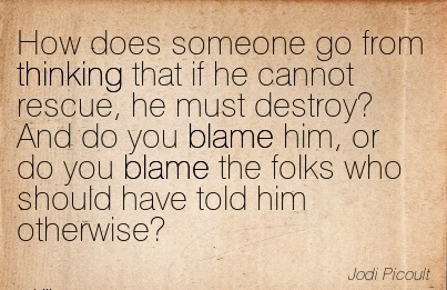 How Does Someone Go From Thinking That If He …  And Do You Blame Him, Or Do You Blame The Folks Who Should Have Told Him Otherwise! - Jodi Picoult