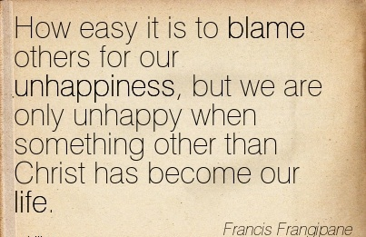 How Easy It Is To Blame Others for our Unhappiness, But We Are Only Unhappy When Something Other Than Christ Has Become Our Life. - Francis Frangipane