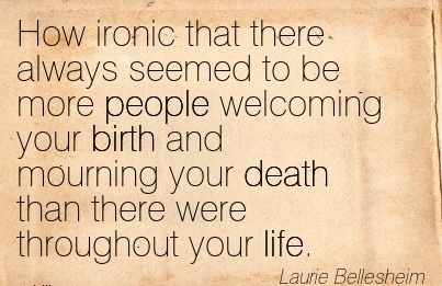 How Ironic That There Always Seemed To BeMore People Welcoming Your Birth And Mourning Your Death Than There Were Throughout Your Life. - Laurie Bellesheim