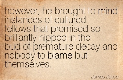 However, He Brought To Mind Instances Of Cultured Fellows That Promised .. Bud Of Premature Decay And Nobody To Blame But Themselves. - James Joyce