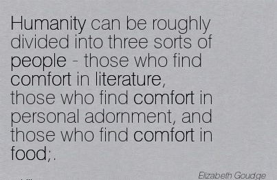 Humanity can be Roughly divided into three sorts of people - those who find Comfort  Find Comfort And Those who Find Comfort in Food;. - Elizabeth Goudge