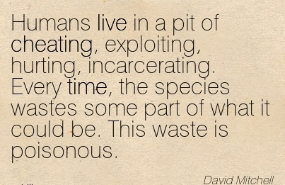 Humans live in a pit of Cheating, exploiting, hurting, incarcerating. Every time, the  some part of what it could be. This waste is poisonous. - David Mitchell