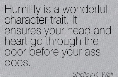 Humility is a Wonderful Character Trait. It Ensures your Head and heart go Through the door Before your Ass Does. - Shelley k. Wall