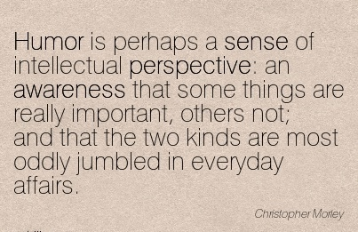 Humor Is Perhaps A Sense Of Intellectual Perspective  An Awareness That Some Things Are Really Important, Others Not; And That The Two kinds Are Most… Affairs. - Christopher