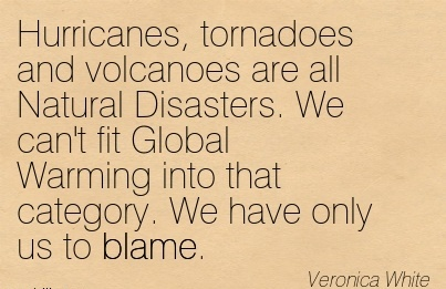 Hurricanes, Tornadoes And Volcanoes Are All Natural Disasters. We Can't Fit Global Warming Into That Category. We Have Only Us To Blame. - Veronica White
