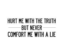 Hurt Me with The Truth But Never Comfort Me with A Lie. ~ Comfort Quotes