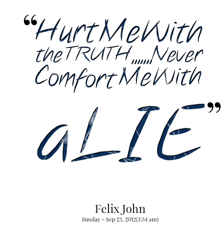 """Hurt Me With The Truth, Never Comfort Me With A Lie."""