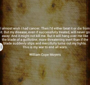I Almost Wish I Had Cancer. Then I'd Either Beat It Or Die From It. But My Disease, Even If Successfully Treated…  - William Cope Moyers - Addiction Quotes