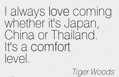I Always love Coming Whether it's Japan, China or Thailand. It's a Comfort Level. - Tiger Woods