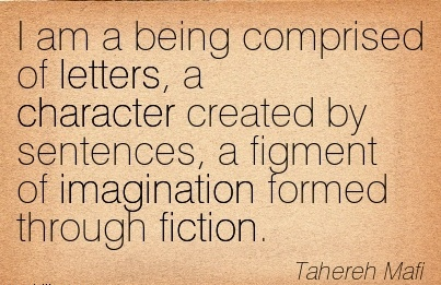 I Am a being Comprised of letters, a Character Created by Sentences, a Figment of Imagination Formed Through Fiction. - Tahereh Mafi