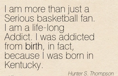 I Am More Than Just A Serious Basketball Fan. I Am A Life-Long Addict. I Was Addicted From Birth, In Fact, Because I Was Born In Kentucky. - Humnter