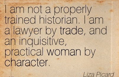 I am not a Properly Trained Historian. I am a Lawyer by trade, and an Inquisitive, Practical woman by Character. - Liza Picard