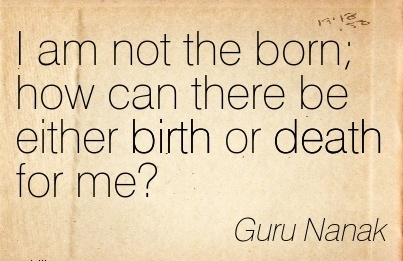 I Am Not The Born How Can There Be Either Birth or Death Gor Me! - Guru Nanak