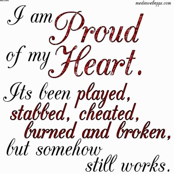 I Am Proud Of My Heart. Its Been Played, Stabbed, Cheated, Burned And Broken, But Somehow Still Works.