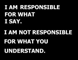 I AM Responsable For What I Sat. I Am Not Responsable For What You understand.