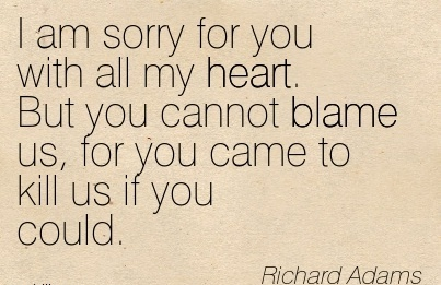 I Am Sorry For You With All My Heart. But You Cannot Blame Us, For You Came To Kill Us If You Could. - Richard Adams