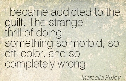 I Became Addicted To The Guilt. The Strange Thrill Of Doing Something So Morbid, So Off-Color, And So Completely Wrong. - Marcella Pixley