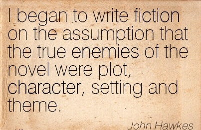 I began to write Fiction on the Assumption that the true Enemies of the Novel were plot, Character, Setting and Theme. - John Hawkes