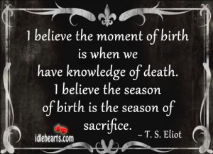 I Believe The Moment Of Birth Is When We Have knowledge Of Death. I Believe The Season Of Birth Is The Season Of Sacrfice.