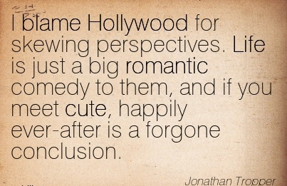 I Blame Hollywood for Skewing Perspectives. Life is Just a Big …You Meet Cute, Happily Ever-After Is A Forgone Conclusion. - Jonathan Tropper