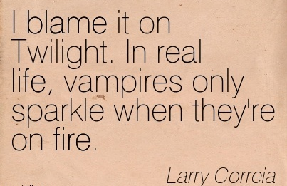 I Blame It On Twilight. In Real Life, Vampires Only Sparkle When They're On Fire. - Larry Correia