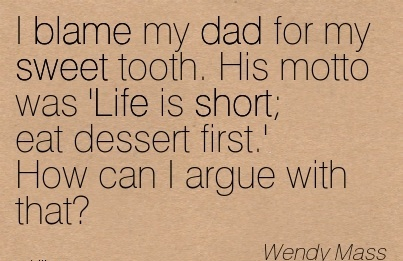 I Blame My Dad For My Sweet Tooth. His Motto Was 'Life Is Short Eat Dessert First.' How Can I Argue With That! - Wendy Mass