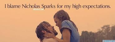 I Blame nicholas Sparks For My High Expectations.
