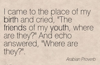 "I Came To The Place Of My Birth And Cried, ""The Friends Of My Youth, Where Are They!"" And Echo Answered, ""Where Are They! - Arbian PRoverb"