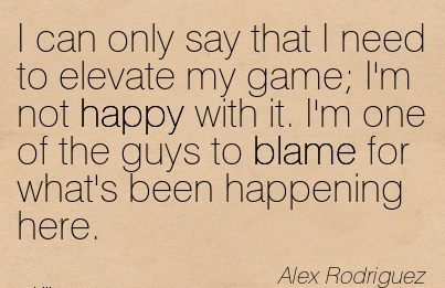 I Can Only Say That I Need To Elevate My Game I'm Not Happy With It. I'm One Of The Guys To Blame For What's Been Happening Here. - Alex Rodriguez