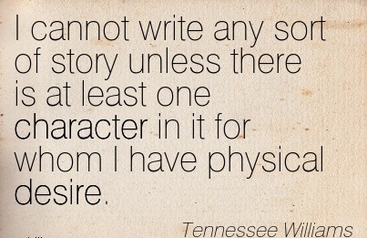 I Cannot Write Any Sort of Story Unless there is at least one Character in it for whom I have Physical Desire. - Tennesse Williams
