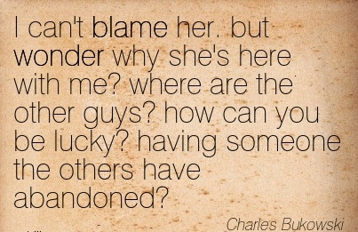 I Can't Blame Her. But Wonder Why She's Here With Me! Where Are The Other Guys.. - Charles Bukowski