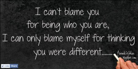 I Can't Blame You For Being Who You Are, I Can Only Blame Myself For Thinking You Were Different. ~ Blame Quotes