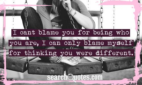 """I Can't Blame You For Being Who You Are, I Can Only Blame Myself For Thinking You Were Different."""