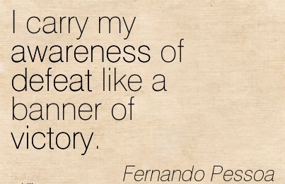I Carry My Awareness Of Defeat Like A Banner Of Victory. - Fernando Pessoa