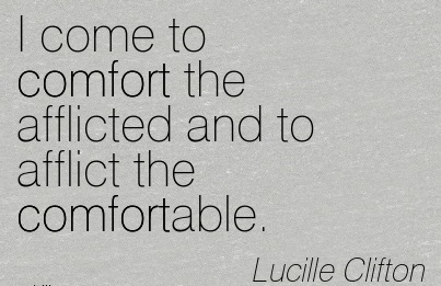 I Come to Comfort the Afflicted and to Afflict the Comfortable. - Lucille Clifton