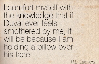 I Comfort Myself with the knowledge that if Duval ever feels Smothered by me, it will be Because I am holding a Pillow Over his face. - R.L. Lafevers