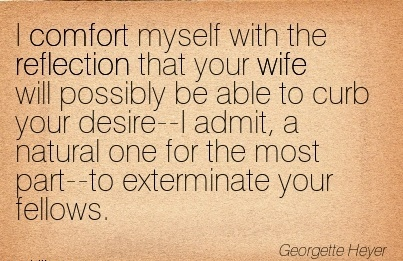 I Comfort Myself with the Reflection that your wife will Possibly be able ..I Admit, a Natural one for the Most  Fellows. - Georgette Heyer