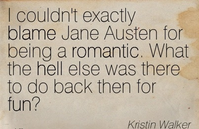 I Couldn't Exactly Blame Jane Austen For Being A Romantic. What The Hell Else Was There To Do Back Then For Fun! - Kristin Walker