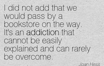 I Did Not Add That We Would Pass By A Bookstore On The Way. It's An Addiction That Cannot Be Easily Explained And Can Rarely Be Overcome. - Joan Hess