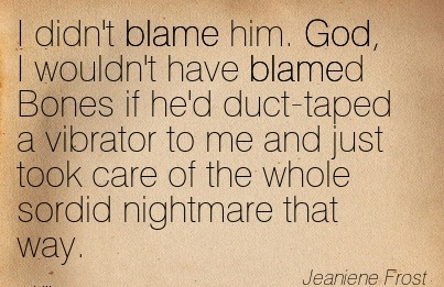 I Didn't Blame Him. God, I Wouldn't Have Blamed Bones If De'd Duct-Taped A Vibrator To Me And Just Took Care Of The Whole Sordid Nightmare That Way. - Jeaniene Frost
