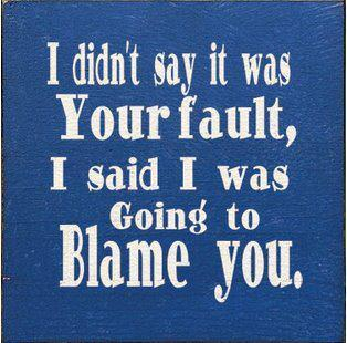 I Didnt Say It Was Your Fault I Said I Was Going-To Blame You.