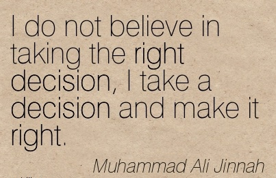I Do Not Believe In Taking The Right Decision, I Take A Decision And make It Right. - Muhammad Ali Jinnah