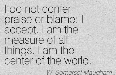 I Do Not Confer Praise Or Blame  I Accept. I Am The Measure Of All Things. I Am The Center Of The World. - W. Somerset Maugham