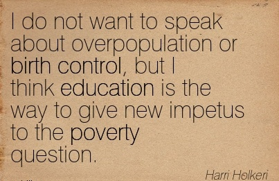 I Do Not Want To Speak About Overpopulation Or Birth Control, But I think Education Is The Way To Give New Impetus to the Poverty Question. - Harri Holkeri