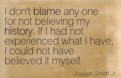 I Don't Blame Any One For Not Believing My History. If I Had Not Experienced What I Have, I Could Not Have Believed It Myself. - Joseph Smith Jr.