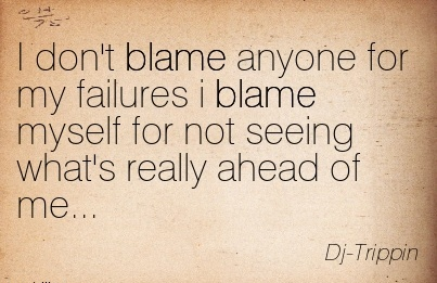 I Don't Blame Anyone For My Failures I Blame Myself For Not Seeing What's Really Ahead Of Me… - Dj - Trippin