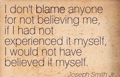 I Don't Blame Anyone For Not Believing Mme, If I Had Not Experienced It Myself, I Would Not Have Believed It Myself. - Joseph Smith Jr.