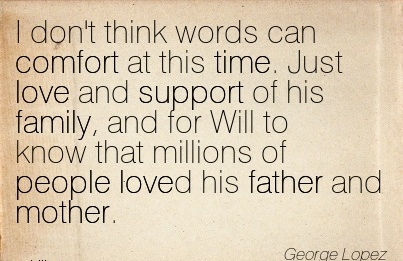 I Don't Think Words can Comfort at this time. Just love and Will to know that millions of People Loved his Father and Mother. - George Lopez